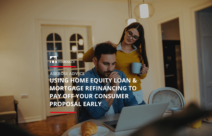 Using Home Equity Loan & Mortgage Refinancing to Pay Off Your Consumer Proposal Early